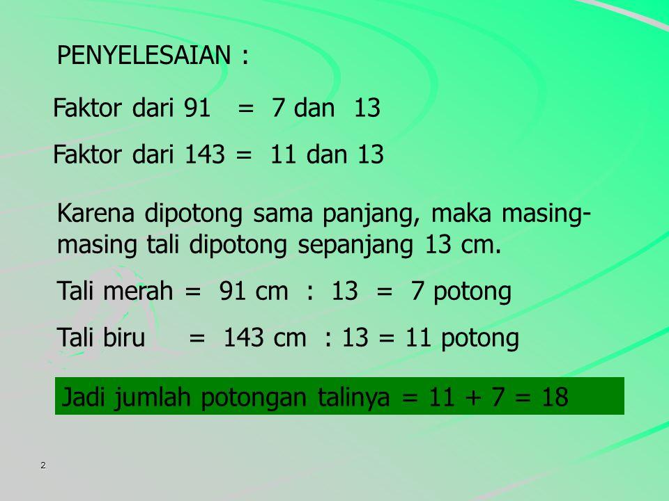 2 PENYELESAIAN : Faktor dari 91 = 7 dan 13 Faktor dari 143 = 11 dan 13 Karena dipotong sama panjang, maka masing- masing tali dipotong sepanjang 13 cm.