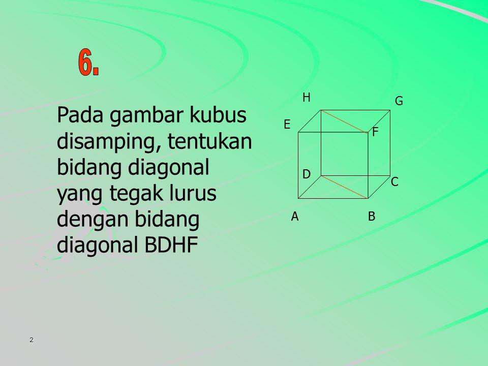 2 Pada gambar kubus disamping, tentukan bidang diagonal yang tegak lurus dengan bidang diagonal BDHF AB C D E F G H AB C D