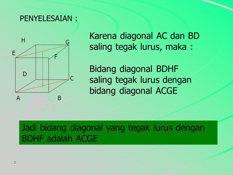 2 PENYELESAIAN : Karena diagonal AC dan BD saling tegak lurus, maka : Jadi bidang diagonal yang tegak lurus dengan BDHF adalah ACGE E F G H AB C D Bidang diagonal BDHF saling tegak lurus dengan bidang diagonal ACGE