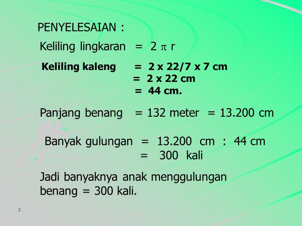 2 PENYELESAIAN : Keliling lingkaran = 2  r Panjang benang = 132 meter = 13.200 cm Jadi banyaknya anak menggulungan benang = 300 kali.