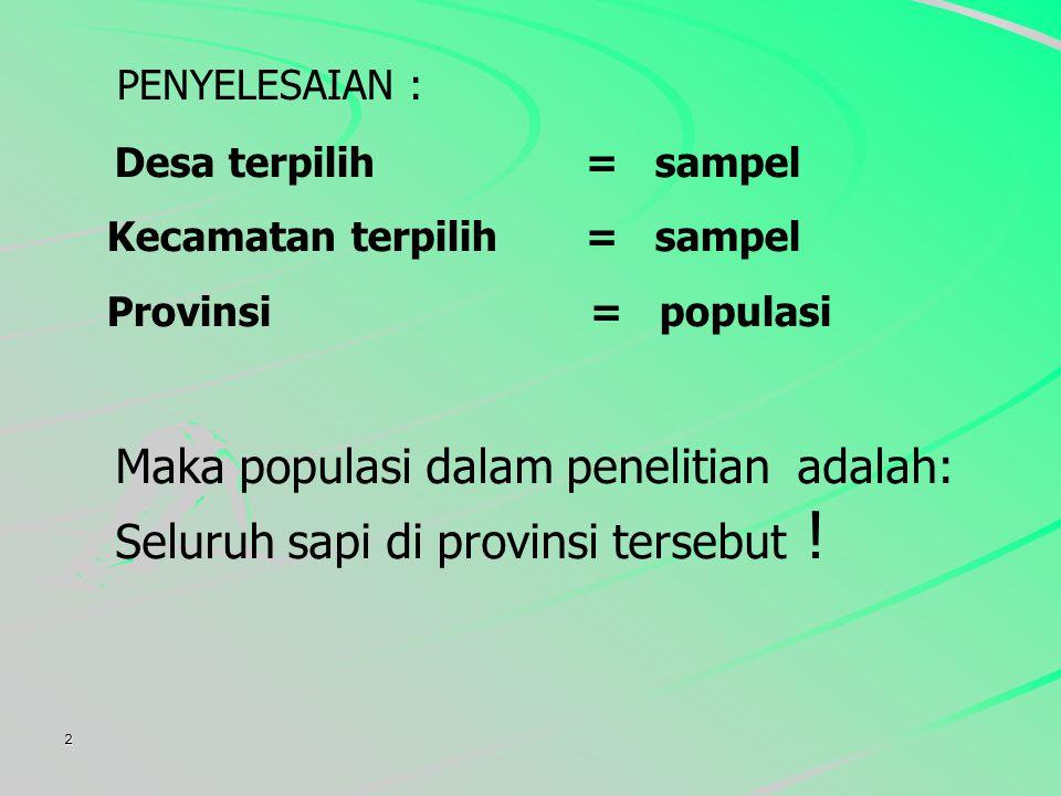 2 PENYELESAIAN : Desa terpilih = sampel Kecamatan terpilih = sampel Provinsi = populasi Maka populasi dalam penelitian adalah: Seluruh sapi di provinsi tersebut !