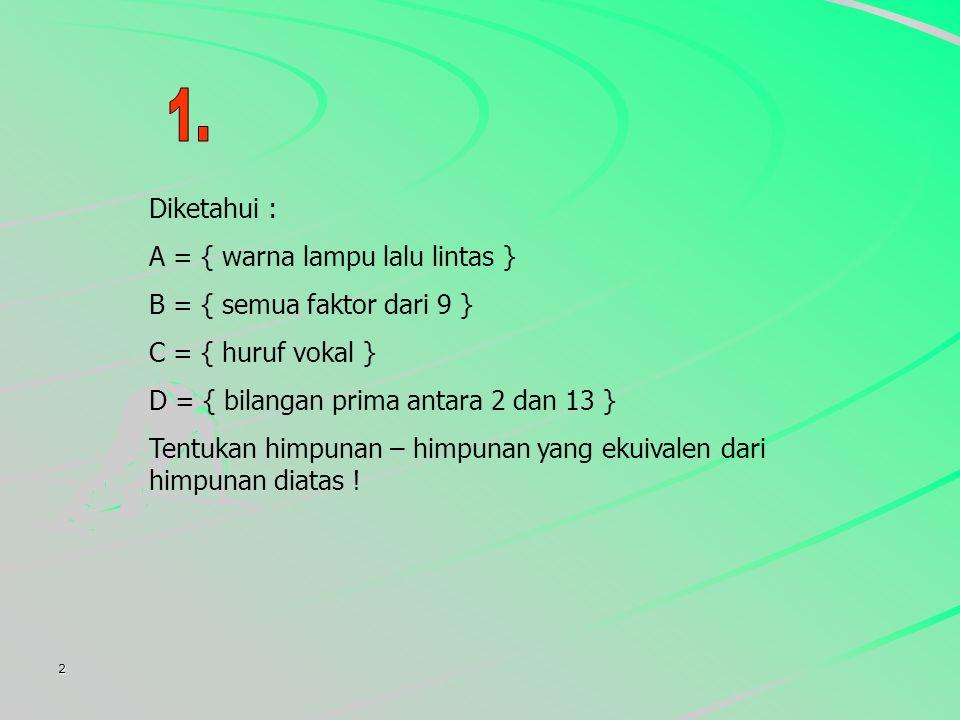 2 Diketahui : A = { warna lampu lalu lintas } B = { semua faktor dari 9 } C = { huruf vokal } D = { bilangan prima antara 2 dan 13 } Tentukan himpunan – himpunan yang ekuivalen dari himpunan diatas !