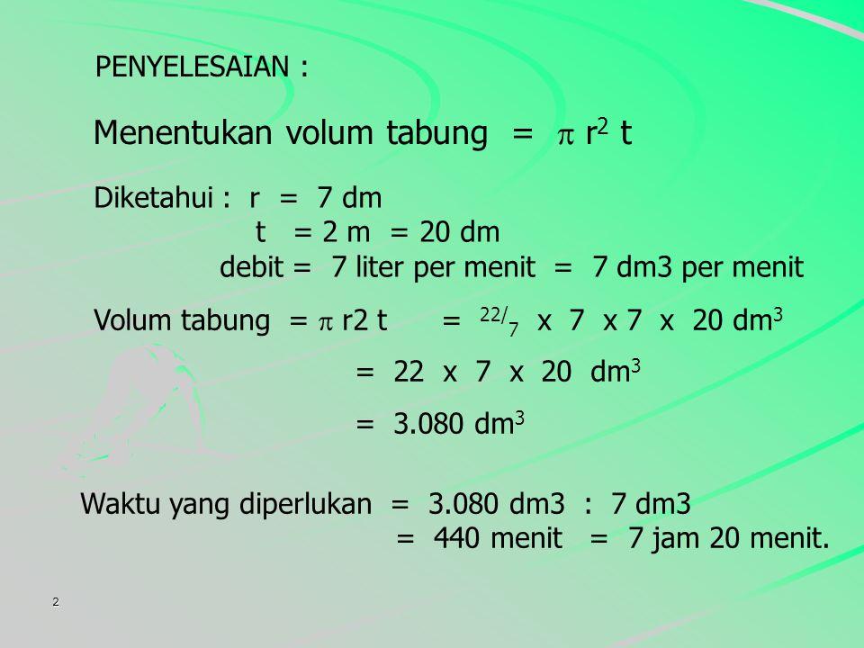 2 PENYELESAIAN : Menentukan volum tabung =  r 2 t Volum tabung =  r2 t = 22/ 7 x 7 x 7 x 20 dm 3 = 22 x 7 x 20 dm 3 = 3.080 dm 3 Diketahui : r = 7 dm t = 2 m = 20 dm debit = 7 liter per menit = 7 dm3 per menit Waktu yang diperlukan = 3.080 dm3 : 7 dm3 = 440 menit = 7 jam 20 menit.