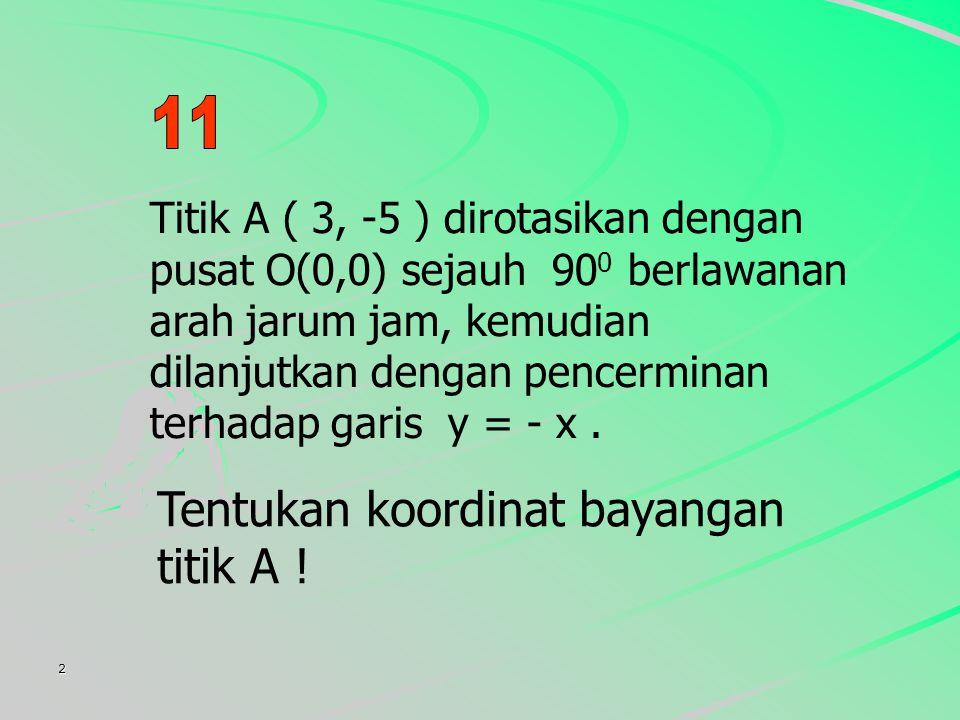 2 Titik A ( 3, -5 ) dirotasikan dengan pusat O(0,0) sejauh 90 0 berlawanan arah jarum jam, kemudian dilanjutkan dengan pencerminan terhadap garis y = - x.