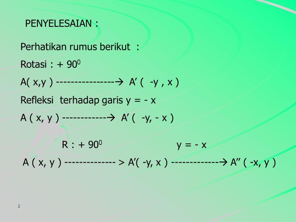 2 PENYELESAIAN : Perhatikan rumus berikut : Rotasi : + 90 0 A( x,y ) ----------------  A' ( -y, x ) Refleksi terhadap garis y = - x A ( x, y ) ------------  A' ( -y, - x ) R : + 90 0 y = - x A ( x, y ) -------------- > A'( -y, x ) -------------  A'' ( -x, y )