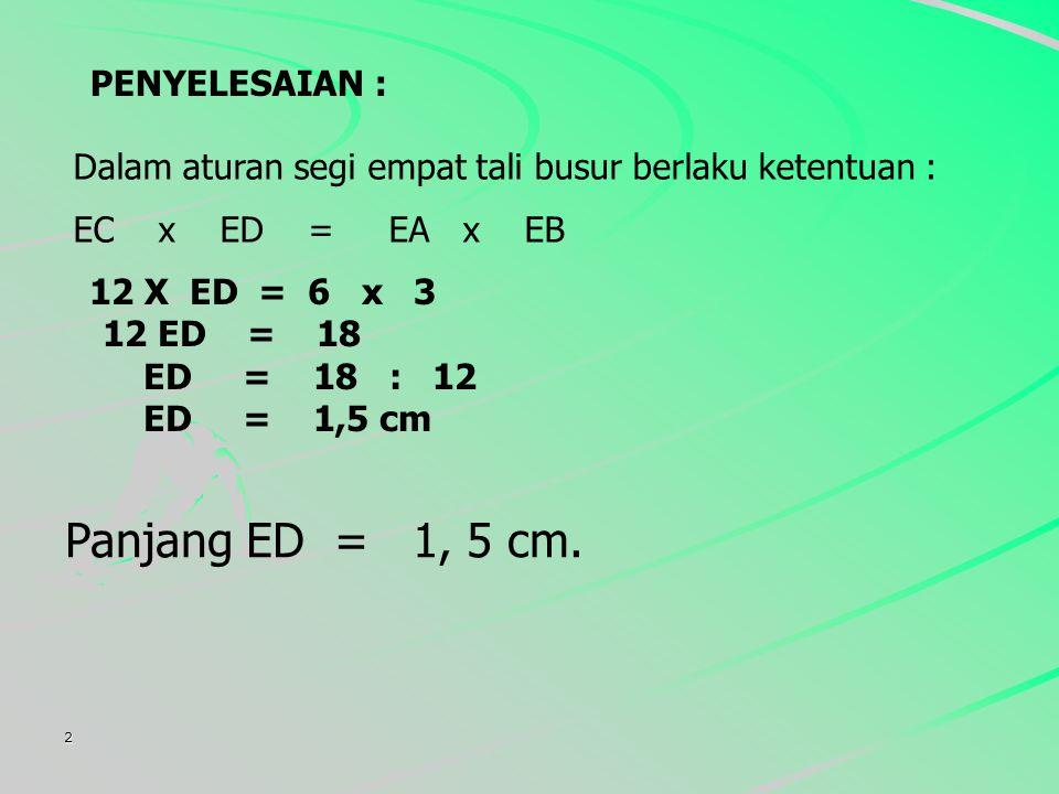 2 PENYELESAIAN : Dalam aturan segi empat tali busur berlaku ketentuan : EC x ED = EA x EB Panjang ED = 1, 5 cm.