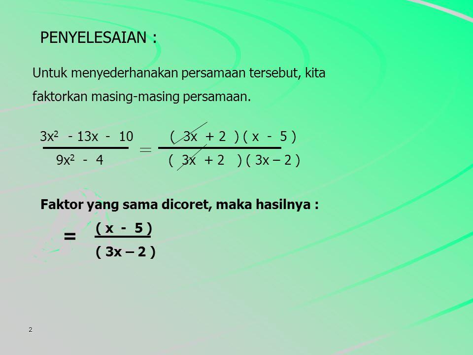 2 PENYELESAIAN : Untuk menyederhanakan persamaan tersebut, kita faktorkan masing-masing persamaan.