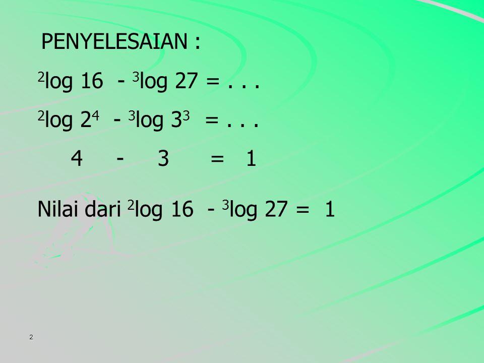 2 PENYELESAIAN : 2 log 16 - 3 log 27 =...2 log 2 4 - 3 log 3 3 =...