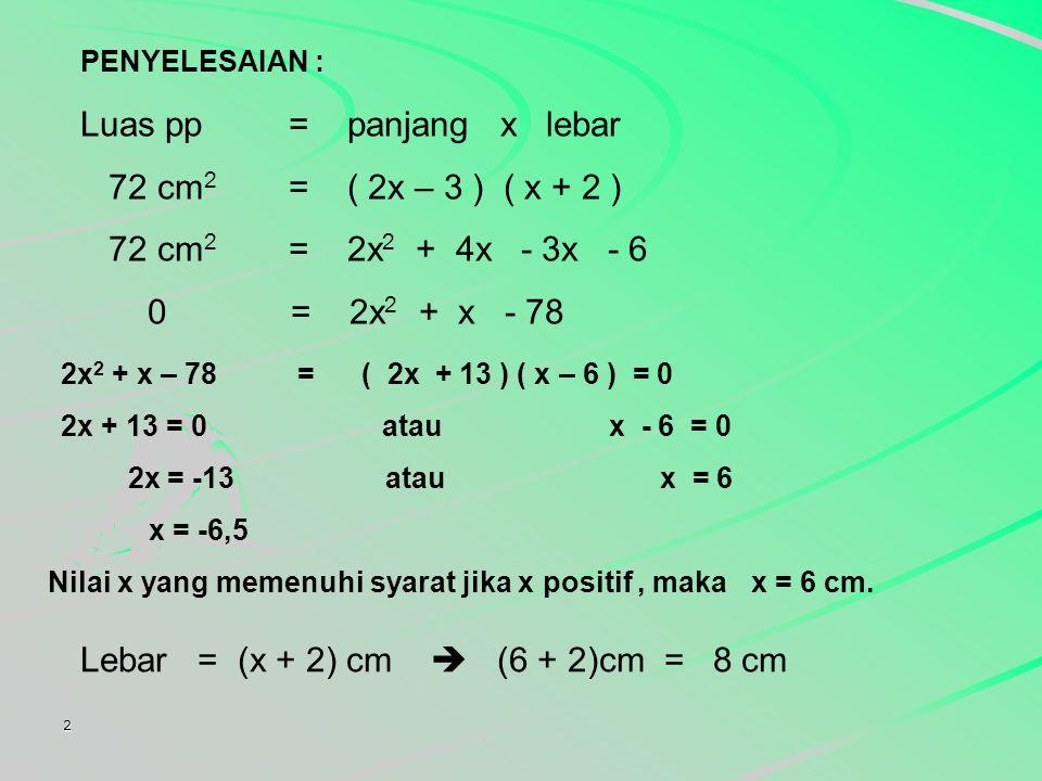 2 PENYELESAIAN : Luas pp= panjang x lebar 72 cm 2 = ( 2x – 3 ) ( x + 2 ) 72 cm 2 = 2x 2 + 4x - 3x - 6 0 = 2x 2 + x - 78 2x 2 + x – 78 = ( 2x + 13 ) ( x – 6 ) = 0 2x + 13 = 0 atau x - 6 = 0 2x = -13 atau x = 6 x = -6,5 Nilai x yang memenuhi syarat jika x positif, maka x = 6 cm.