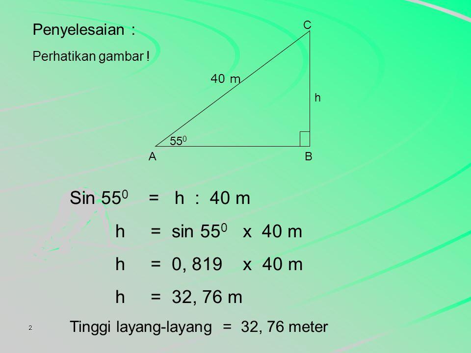 2 Seorang anak menerbangkan layang-layang dengan panjang benang 40 meter dengan sudut elevasi 55 0. Tinggi layang-layang itu adalah.... ( diketahui si