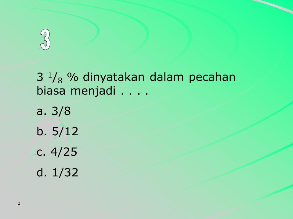 2 3 1 / 8 % dinyatakan dalam pecahan biasa menjadi.... a. 3/8 b. 5/12 c. 4/25 d. 1/32
