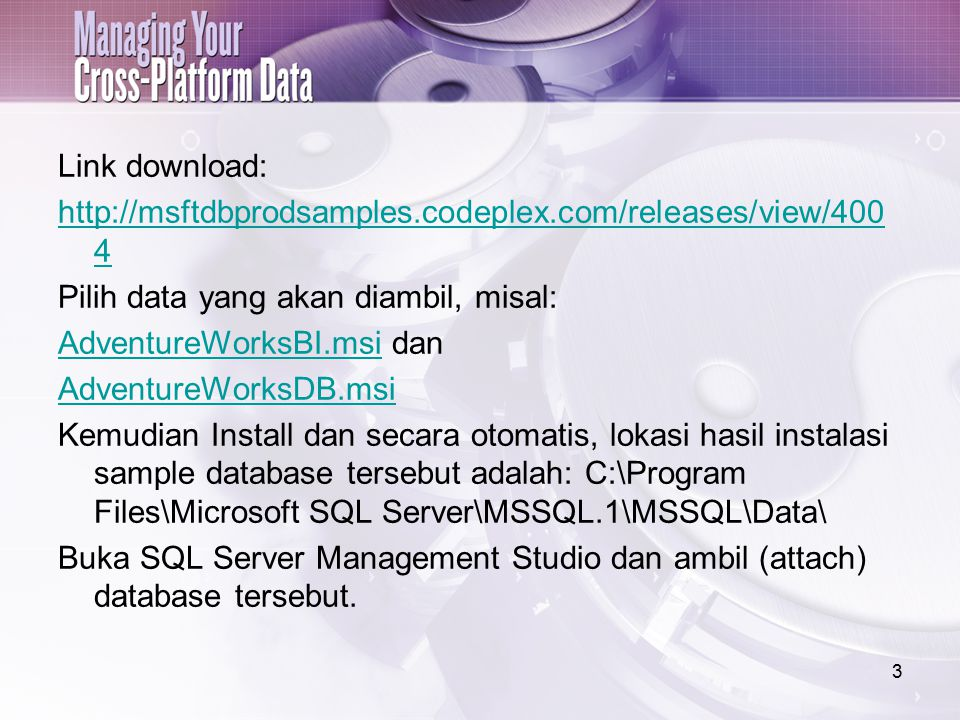 Link download: http://msftdbprodsamples.codeplex.com/releases/view/400 4 Pilih data yang akan diambil, misal: AdventureWorksBI.msiAdventureWorksBI.msi dan AdventureWorksDB.msi Kemudian Install dan secara otomatis, lokasi hasil instalasi sample database tersebut adalah: C:\Program Files\Microsoft SQL Server\MSSQL.1\MSSQL\Data\ Buka SQL Server Management Studio dan ambil (attach) database tersebut.