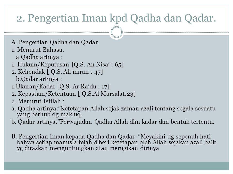 2. Pengertian Iman kpd Qadha dan Qadar. A. Pengertian Qadha dan Qadar. 1. Menurut Bahasa. a.Qadha artinya : 1. Hukum/Keputusan [Q.S. An Nisa' : 65] 2.