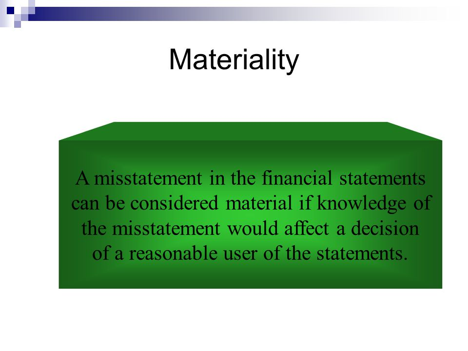 Materiality A misstatement in the financial statements can be considered material if knowledge of the misstatement would affect a decision of a reason