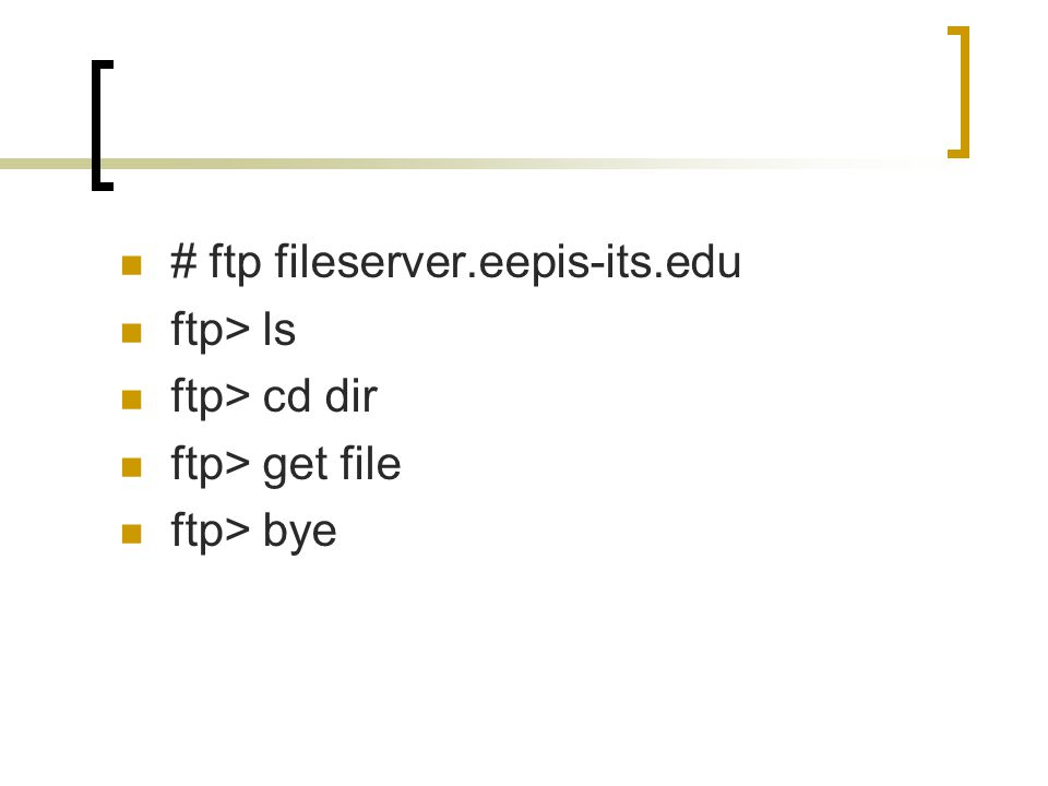 # ftp fileserver.eepis-its.edu ftp> ls ftp> cd dir ftp> get file ftp> bye