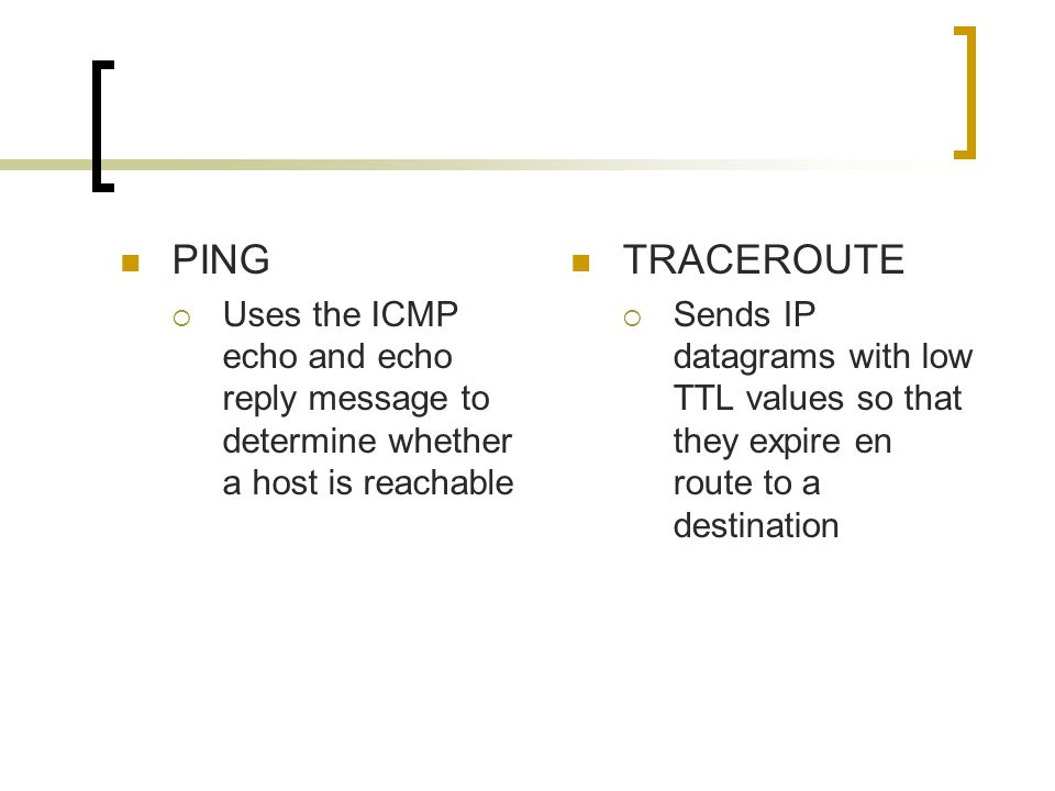 PING  Uses the ICMP echo and echo reply message to determine whether a host is reachable TRACEROUTE  Sends IP datagrams with low TTL values so that they expire en route to a destination