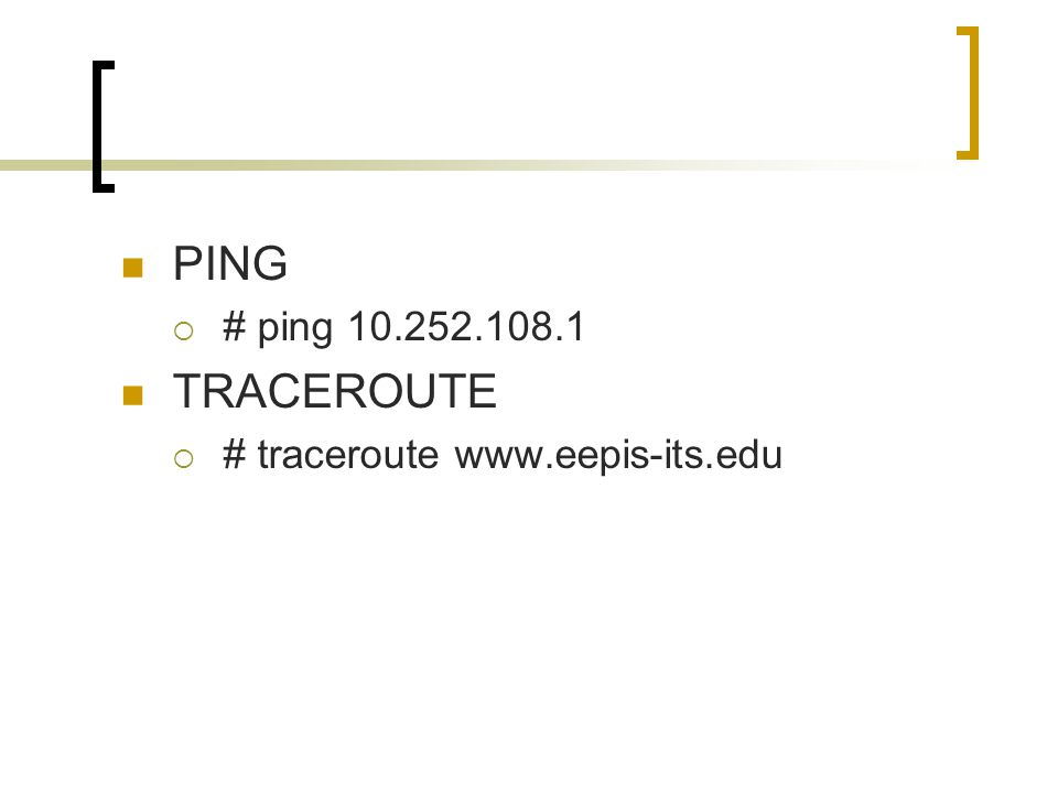 PING  # ping 10.252.108.1 TRACEROUTE  # traceroute www.eepis-its.edu