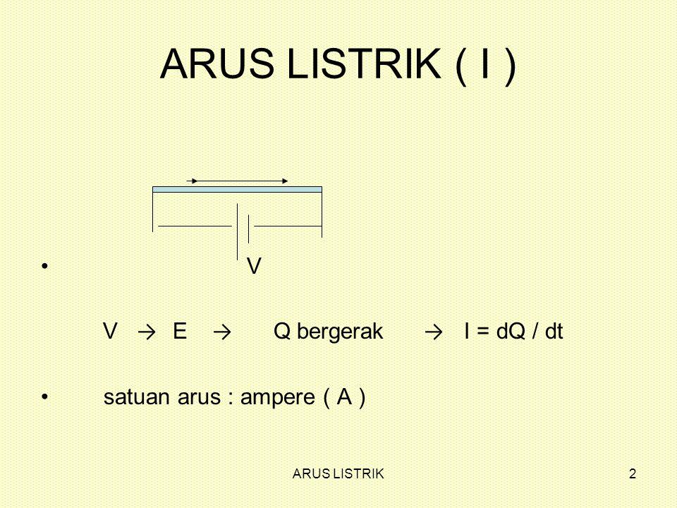 2 ARUS LISTRIK ( I ) V V → E → Q bergerak → I = dQ / dt satuan arus : ampere ( A )