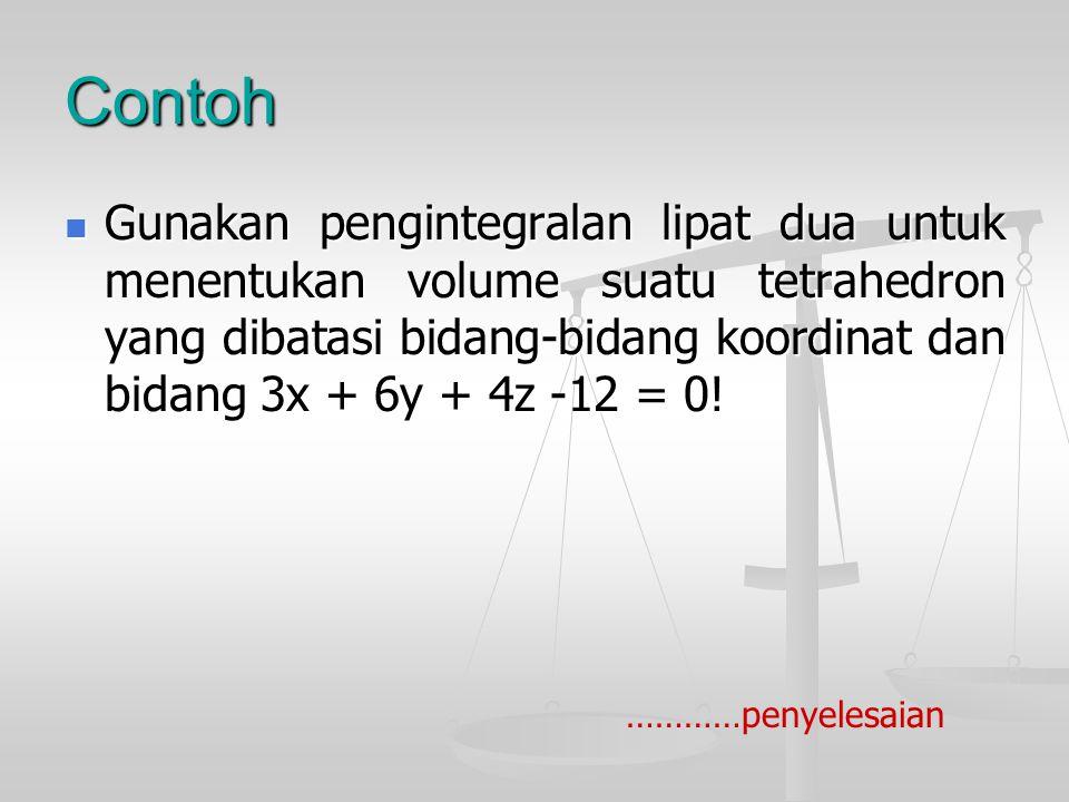 Contoh Gunakan pengintegralan lipat dua untuk menentukan volume suatu tetrahedron yang dibatasi bidang-bidang koordinat dan bidang 3x + 6y + 4z -12 = 0.