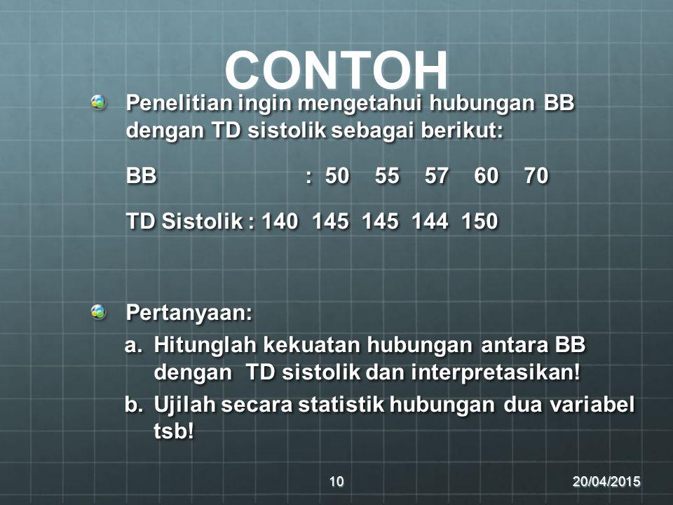 CONTOH Penelitian ingin mengetahui hubungan BB dengan TD sistolik sebagai berikut: BB : 50 55 57 60 70 TD Sistolik : 140 145 145 144 150 Pertanyaan: a.Hitunglah kekuatan hubungan antara BB dengan TD sistolik dan interpretasikan.