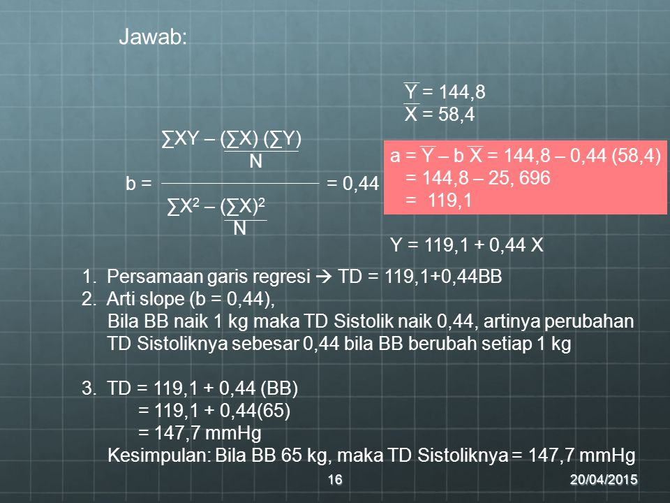 20/04/201516 Jawab: ∑XY – (∑X) (∑Y) N b = = 0,44 ∑X 2 – (∑X) 2 N a = Y – b X = 144,8 – 0,44 (58,4) = 144,8 – 25, 696 = 119,1 Y = 144,8 X = 58,4 Y = 119,1 + 0,44 X 1.Persamaan garis regresi  TD = 119,1+0,44BB 2.Arti slope (b = 0,44), Bila BB naik 1 kg maka TD Sistolik naik 0,44, artinya perubahan TD Sistoliknya sebesar 0,44 bila BB berubah setiap 1 kg 3.TD = 119,1 + 0,44 (BB) = 119,1 + 0,44(65) = 147,7 mmHg Kesimpulan: Bila BB 65 kg, maka TD Sistoliknya = 147,7 mmHg