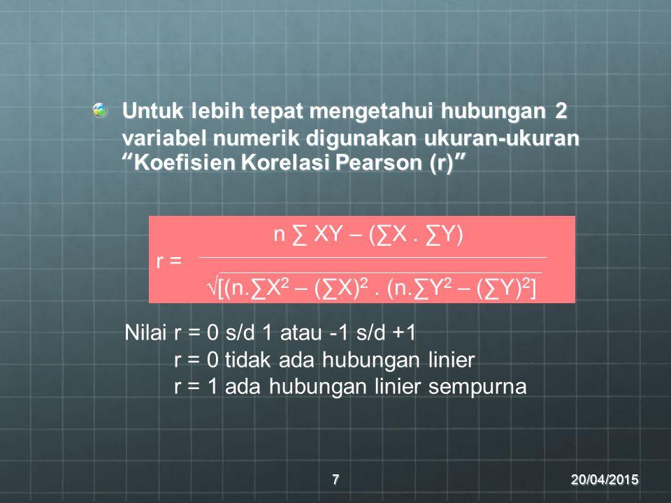 """Untuk lebih tepat mengetahui hubungan 2 variabel numerik digunakan ukuran-ukuran """"Koefisien Korelasi Pearson (r)"""" 20/04/20157 n ∑ XY – (∑X. ∑Y) r = √["""