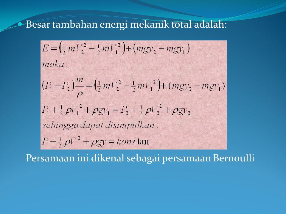 Besar tambahan energi mekanik total adalah: Persamaan ini dikenal sebagai persamaan Bernoulli
