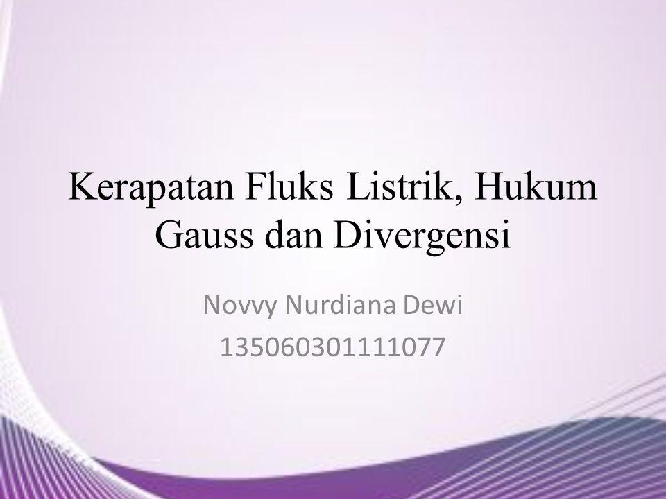 Kerapatan Fluks Listrik, Hukum Gauss dan Divergensi Novvy Nurdiana Dewi 135060301111077