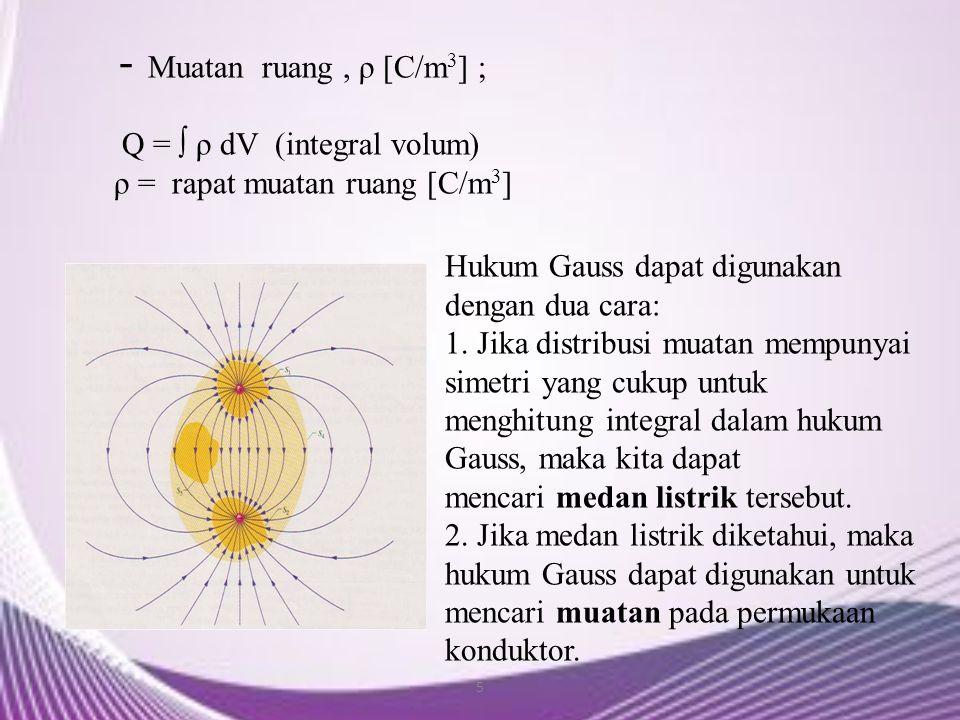 5 - Muatan ruang, ρ [C/m 3 ] ; Q = ∫ ρ dV (integral volum) ρ = rapat muatan ruang [C/m 3 ] Hukum Gauss dapat digunakan dengan dua cara: 1. Jika distri