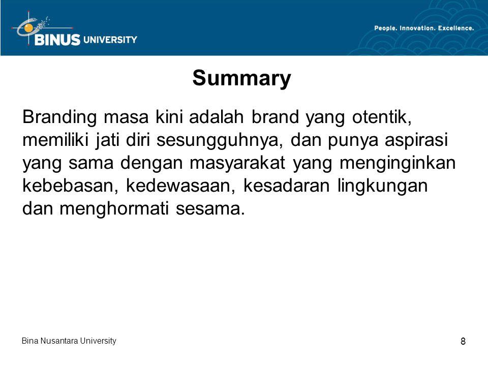 Bina Nusantara University 8 Summary Branding masa kini adalah brand yang otentik, memiliki jati diri sesungguhnya, dan punya aspirasi yang sama dengan masyarakat yang menginginkan kebebasan, kedewasaan, kesadaran lingkungan dan menghormati sesama.