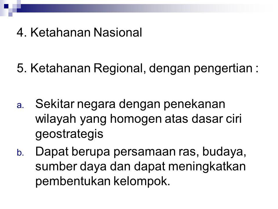 4.Ketahanan Nasional 5. Ketahanan Regional, dengan pengertian : a.