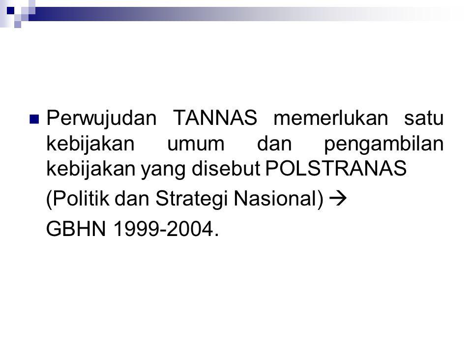 Perwujudan TANNAS memerlukan satu kebijakan umum dan pengambilan kebijakan yang disebut POLSTRANAS (Politik dan Strategi Nasional)  GBHN 1999-2004.