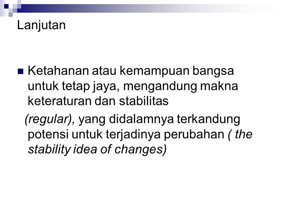 Lanjutan Ketahanan atau kemampuan bangsa untuk tetap jaya, mengandung makna keteraturan dan stabilitas (regular), yang didalamnya terkandung potensi untuk terjadinya perubahan ( the stability idea of changes)