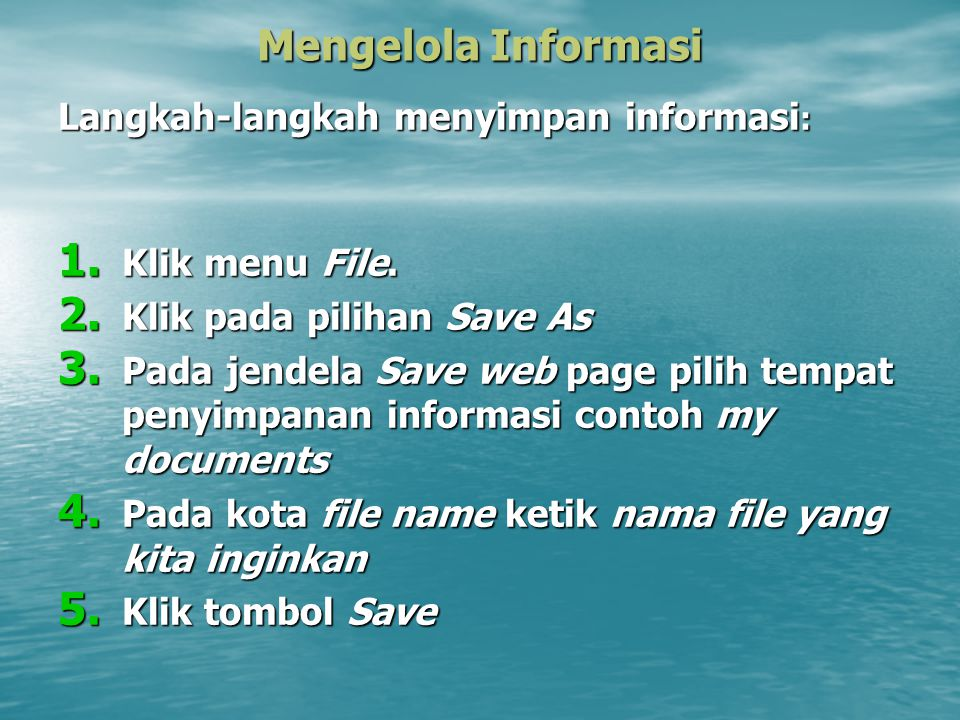 Mengelola Informasi Langkah-langkah menyimpan informasi : 1. Klik menu File. 2. Klik pada pilihan Save As 3. Pada jendela Save web page pilih tempat p