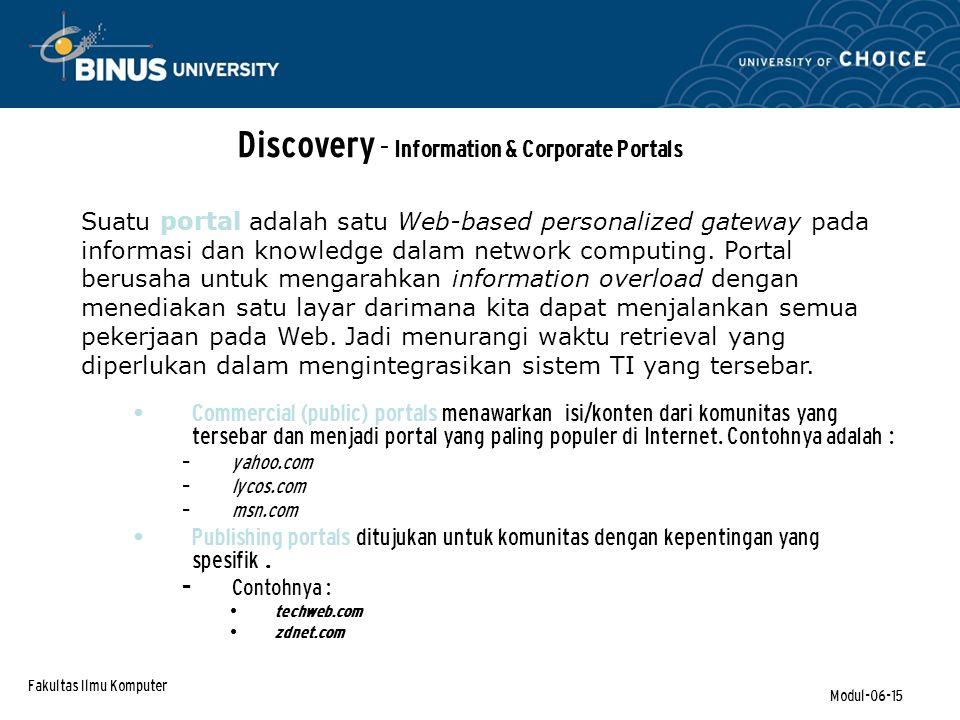 Fakultas Ilmu Komputer Modul-06-15 Discovery - Information & Corporate Portals Commercial (public) portals menawarkan isi/konten dari komunitas yang tersebar dan menjadi portal yang paling populer di Internet.