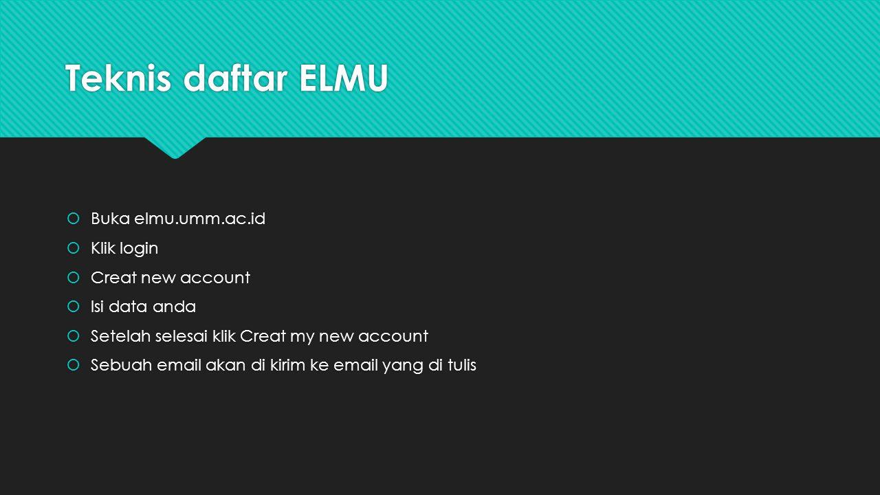Teknis daftar ELMU  Buka elmu.umm.ac.id  Klik login  Creat new account  Isi data anda  Setelah selesai klik Creat my new account  Sebuah email a