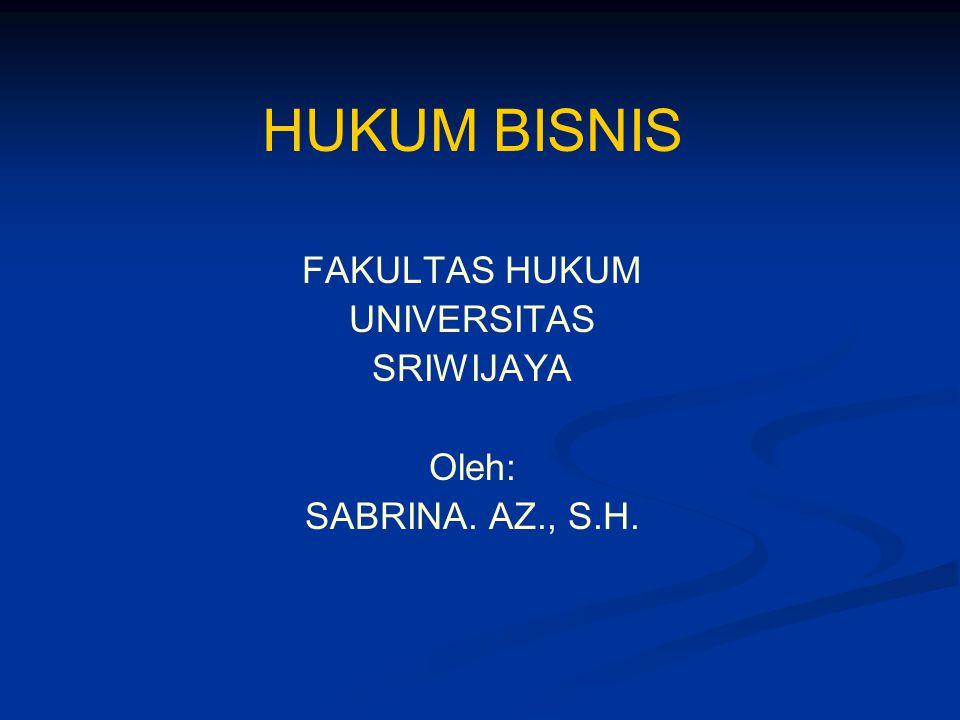 HUKUM BISNIS FAKULTAS HUKUM UNIVERSITAS SRIWIJAYA Oleh: SABRINA. AZ., S.H.