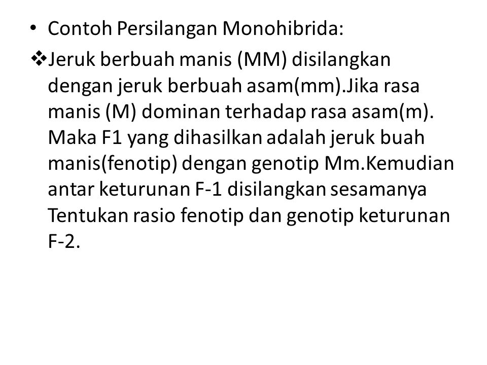 Contoh Persilangan Monohibrida:  Jeruk berbuah manis (MM) disilangkan dengan jeruk berbuah asam(mm).Jika rasa manis (M) dominan terhadap rasa asam(m)