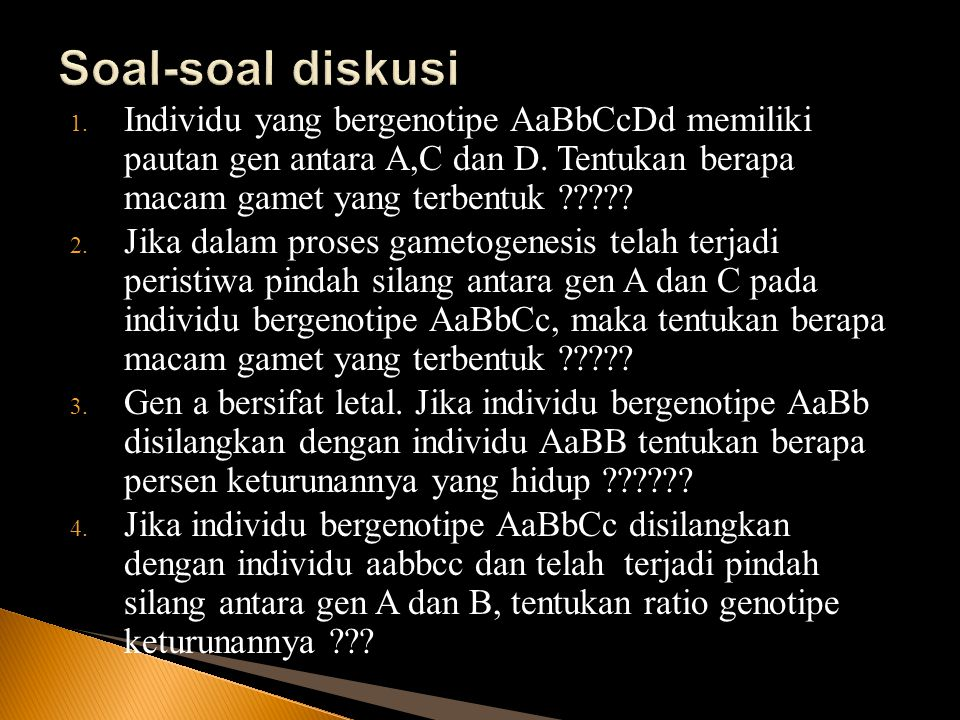 1. Individu yang bergenotipe AaBbCcDd memiliki pautan gen antara A,C dan D. Tentukan berapa macam gamet yang terbentuk ????? 2. Jika dalam proses game