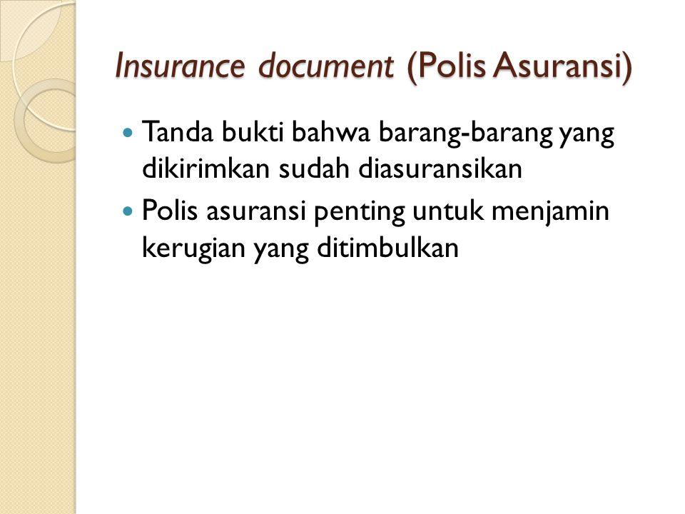 Insurance document (Polis Asuransi) Tanda bukti bahwa barang-barang yang dikirimkan sudah diasuransikan Polis asuransi penting untuk menjamin kerugian yang ditimbulkan