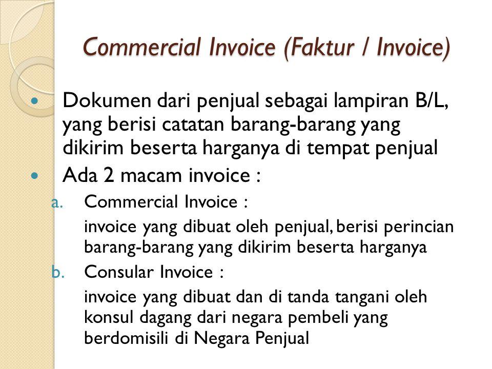 Commercial Invoice (Faktur / Invoice) Dokumen dari penjual sebagai lampiran B/L, yang berisi catatan barang-barang yang dikirim beserta harganya di tempat penjual Ada 2 macam invoice : a.Commercial Invoice : invoice yang dibuat oleh penjual, berisi perincian barang-barang yang dikirim beserta harganya b.Consular Invoice : invoice yang dibuat dan di tanda tangani oleh konsul dagang dari negara pembeli yang berdomisili di Negara Penjual