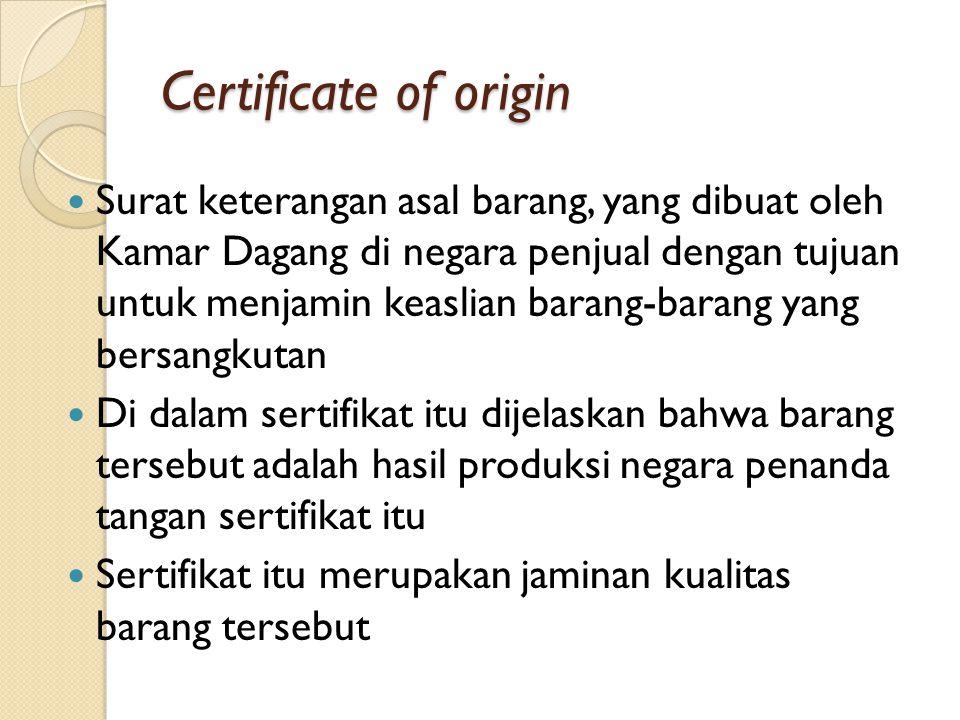 Certificate of origin Surat keterangan asal barang, yang dibuat oleh Kamar Dagang di negara penjual dengan tujuan untuk menjamin keaslian barang-barang yang bersangkutan Di dalam sertifikat itu dijelaskan bahwa barang tersebut adalah hasil produksi negara penanda tangan sertifikat itu Sertifikat itu merupakan jaminan kualitas barang tersebut