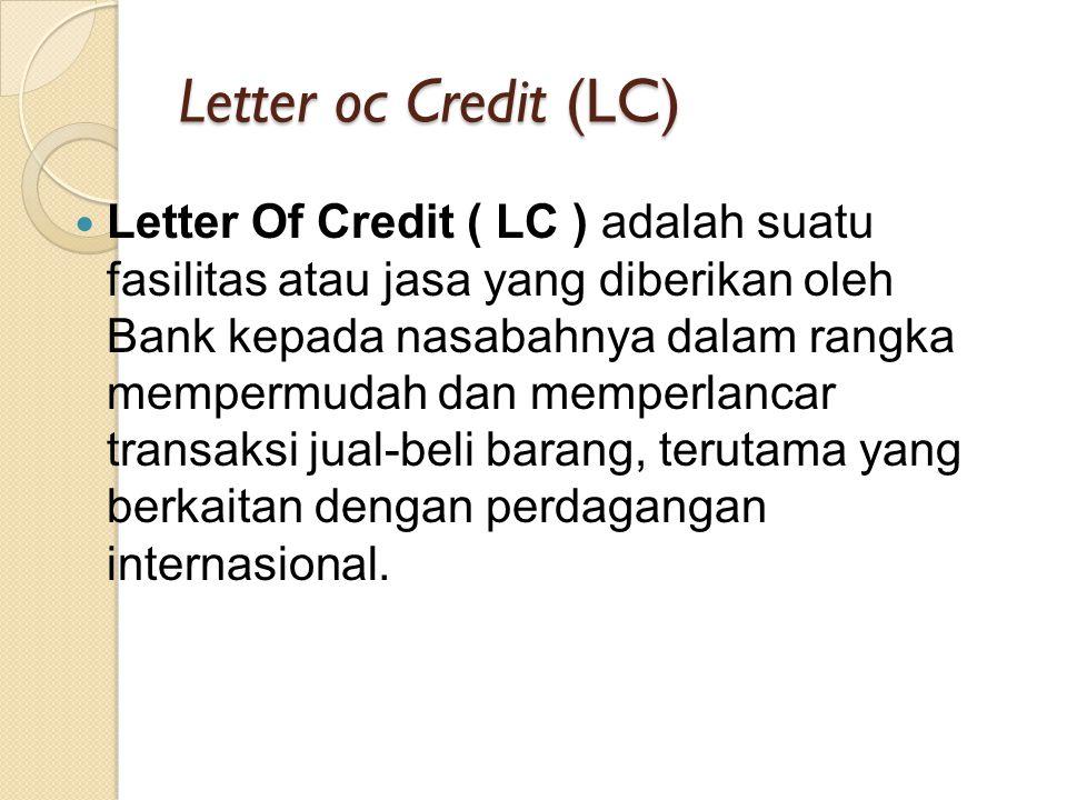 Letter oc Credit (LC) Letter Of Credit ( LC ) adalah suatu fasilitas atau jasa yang diberikan oleh Bank kepada nasabahnya dalam rangka mempermudah dan memperlancar transaksi jual-beli barang, terutama yang berkaitan dengan perdagangan internasional.
