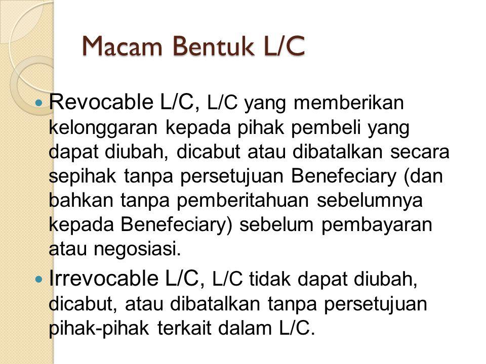 Macam Bentuk L/C Revocable L/C, L/C yang memberikan kelonggaran kepada pihak pembeli yang dapat diubah, dicabut atau dibatalkan secara sepihak tanpa persetujuan Benefeciary (dan bahkan tanpa pemberitahuan sebelumnya kepada Benefeciary) sebelum pembayaran atau negosiasi.