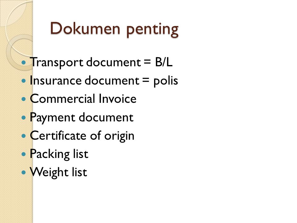 Dokumen penting Transport document = B/L Insurance document = polis Commercial Invoice Payment document Certificate of origin Packing list Weight list