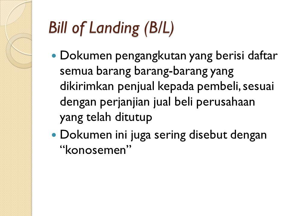 Bill of Landing (B/L) Dokumen pengangkutan yang berisi daftar semua barang barang-barang yang dikirimkan penjual kepada pembeli, sesuai dengan perjanjian jual beli perusahaan yang telah ditutup Dokumen ini juga sering disebut dengan konosemen