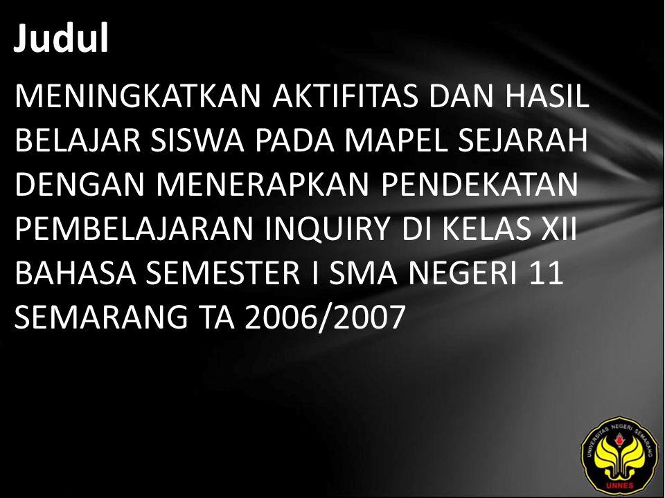 Judul MENINGKATKAN AKTIFITAS DAN HASIL BELAJAR SISWA PADA MAPEL SEJARAH DENGAN MENERAPKAN PENDEKATAN PEMBELAJARAN INQUIRY DI KELAS XII BAHASA SEMESTER I SMA NEGERI 11 SEMARANG TA 2006/2007