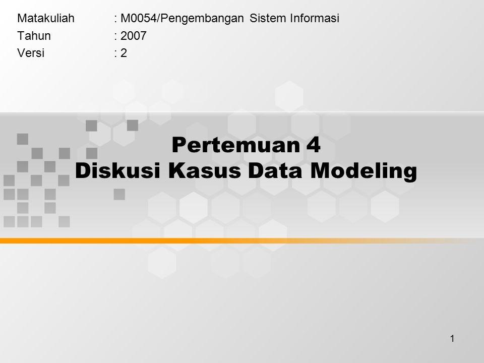 1 Pertemuan 4 Diskusi Kasus Data Modeling Matakuliah: M0054/Pengembangan Sistem Informasi Tahun: 2007 Versi: 2