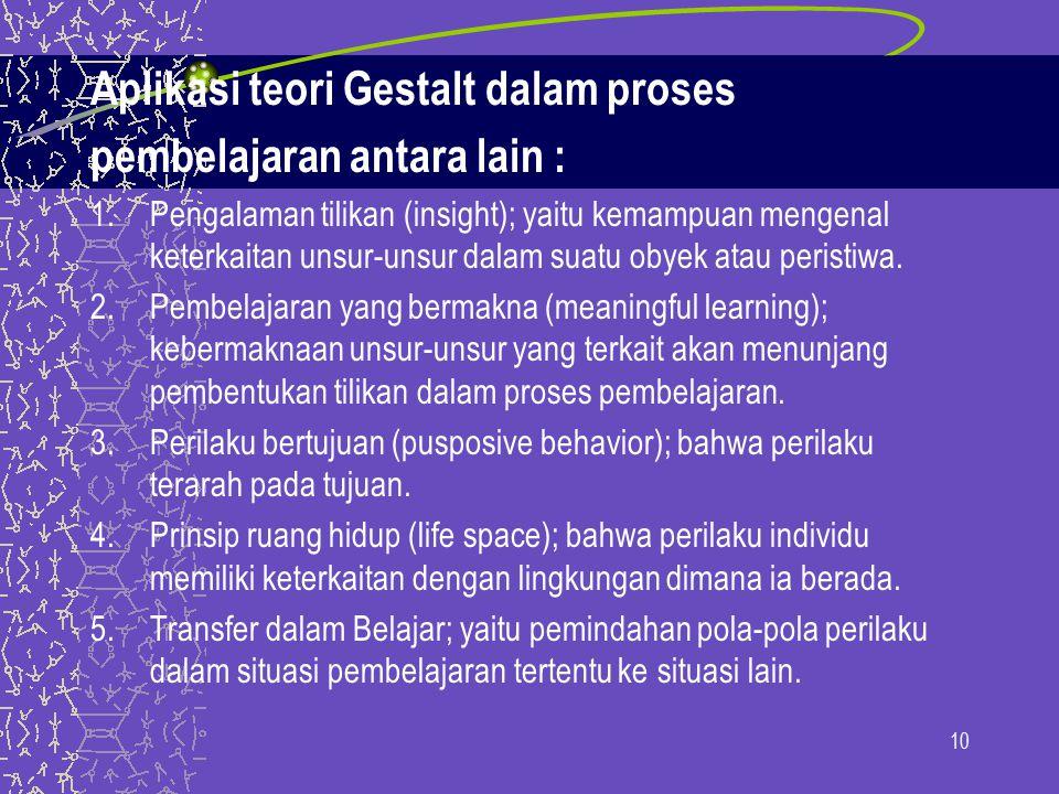Aplikasi teori Gestalt dalam proses pembelajaran antara lain : 1.Pengalaman tilikan (insight); yaitu kemampuan mengenal keterkaitan unsur-unsur dalam suatu obyek atau peristiwa.