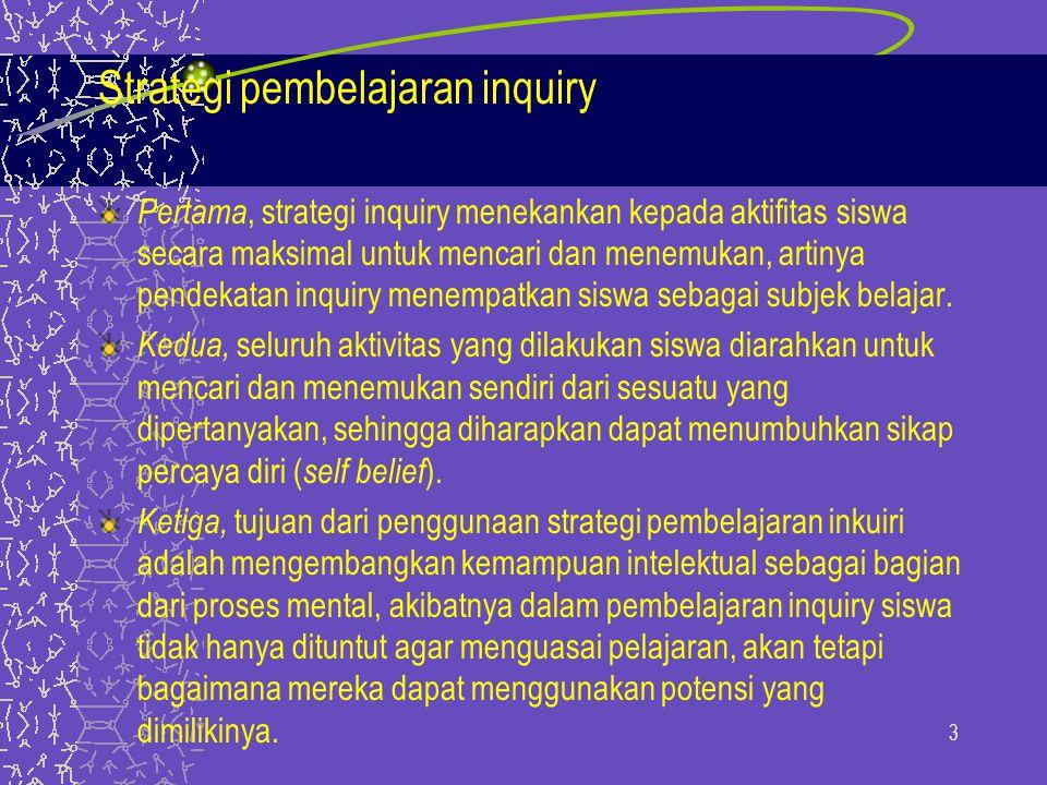 3 Strategi pembelajaran inquiry Pertama, strategi inquiry menekankan kepada aktifitas siswa secara maksimal untuk mencari dan menemukan, artinya pendekatan inquiry menempatkan siswa sebagai subjek belajar.